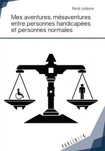"""René LELIEVRE, """"Mes aventures, mésaventures entre personnes handicapées et personnes normales"""", Publibook, novembre 2016, 286 pages"""